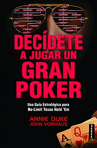 Decídete a jugar un gran poker: Una guía estratégica para no-limit texas hold'em por Annie Duke
