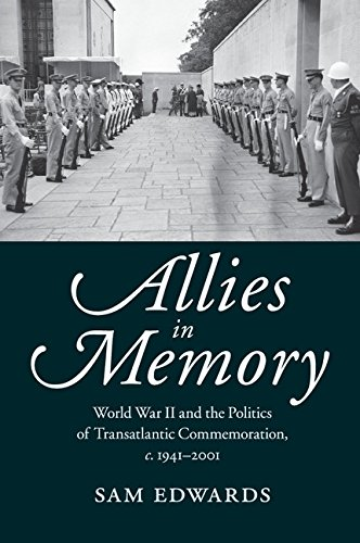 Allies in Memory: World War II and the Politics ofTransatlantic Commemoration, c.1941–2001 (Studies in the Social and Cultural History of Modern Warfare)
