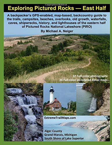 Exploring Pictured Rocks - East Half: A backpacker's GPS-enabled, map-based, backcountry guide to trails, campsites, beaches, overlooks, old growth, ... caves, shipwrecks, history, and lighthouses -
