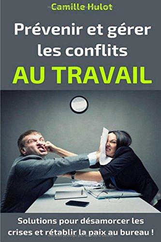 Prévenir et gérer les conflits au travail : Solutions pour désamorcer les crises et rétablir la paix au bureau !