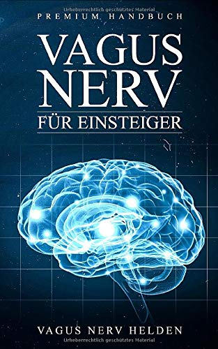 Vagus Nerv für Einsteiger: Was bewirkt der Vagus Nerv im Körper? |  Wie Du Deinen Vagus Nerv positiv stimulieren kannst | Grundlagenbuch für Anfänger | Premium Handbuch