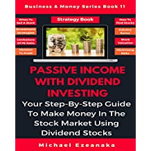 Passive Income With Dividend Investing: Your Step-By-Step Guide To Make Money In The Stock Market Using Dividend Stocks (Business & Money Series Book 11)