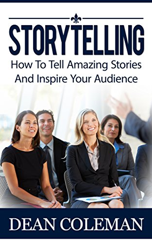 Storytelling: How To Tell Amazing Stories And WOW Your Audience (Articulate and Clear Communicator, Public Speaking, Ted Talks)