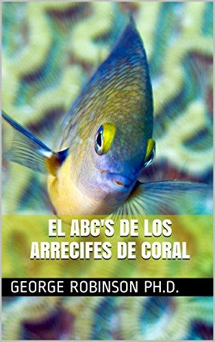 El ABC's de los  Arrecifes de Coral por George Robinson Ph.D.