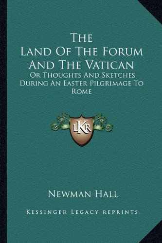 The Land of the Forum and the Vatican: Or Thoughts and Sketches During an Easter Pilgrimage to Rome