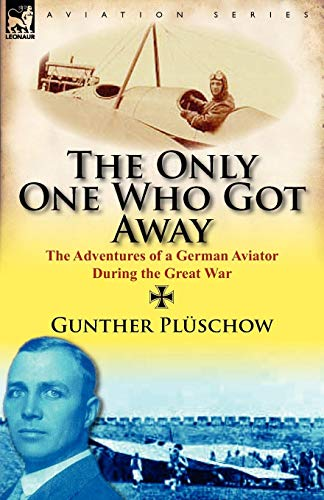 The Only One Who Got Away: The Adventures of a German Aviator During the Great War