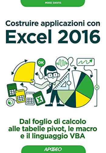 Costruire applicazioni con Excel 2016: dal foglio di calcolo alle tabelle pivot, le macro e il linguaggio VBA