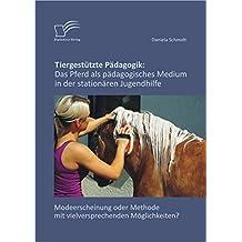 Tiergestützte Pädagogik: Das Pferd als pädagogisches Medium in der stationären Jugendhilfe: Modeerscheinung oder Methode mit vielversprechenden Möglichkeiten?