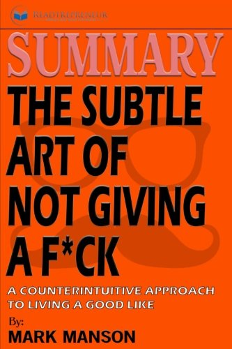 Summary of the Subtle Art of Not Giving a F*ck: A Counterintuitive Approach to Living a Good Life