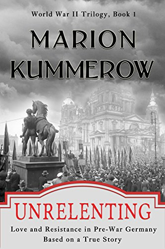Unrelenting: Love and Resistance in Pre-War Germany (World War II Trilogy Book 1) by [Kummerow, Marion]