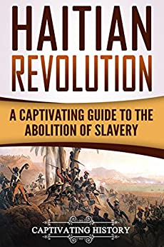 Haitian Revolution: A Captivating Guide to the Abolition of Slavery (English Edition) par [History, Captivating]