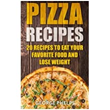 Pizza Recipes:20 Recipes To Eat Your Favorite Food and Lose Weight