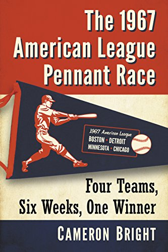 The 1967 American League Pennant Race: Four Teams, Six Weeks, One Winner (English Edition) por Cameron Bright