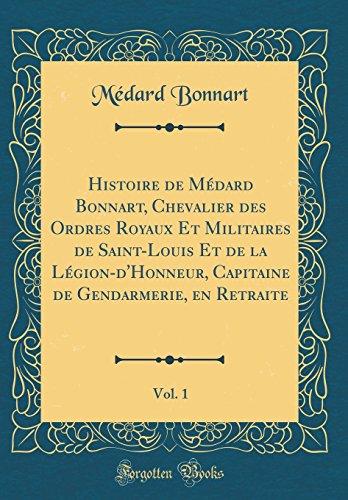 Histoire de Mdard Bonnart, Chevalier Des Ordres Royaux Et Militaires de Saint-Louis Et de la Lgion-D'Honneur, Capitaine de Gendarmerie, En Retraite, Vol. 1 (Classic Reprint)