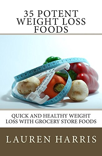 35 Potent Weight Loss Foods: Quick And Healthy Weight Loss With Grocery Store Foods: Volume 1
