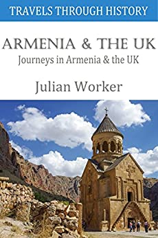 Travels through History - Armenia and the UK: Journeys in Armenia and the UK by [Worker, Julian]