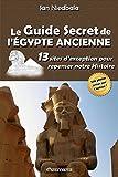 Le Guide Secret de L'Egypte Ancienne: 13 Sites D'Exception Pour Repenser Notre Histoire
