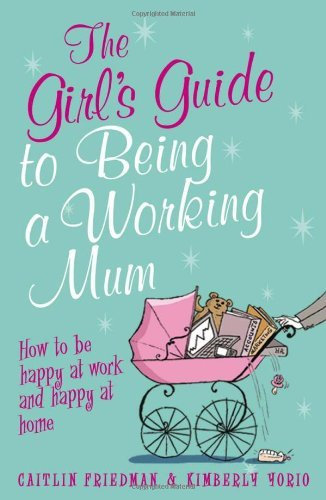 The Girl's Guide to Being a Working Mum: How to be Happy at Work and Happy at Home (Girls Guide) by Caitlin Friedman (15-Aug-2009) Paperback