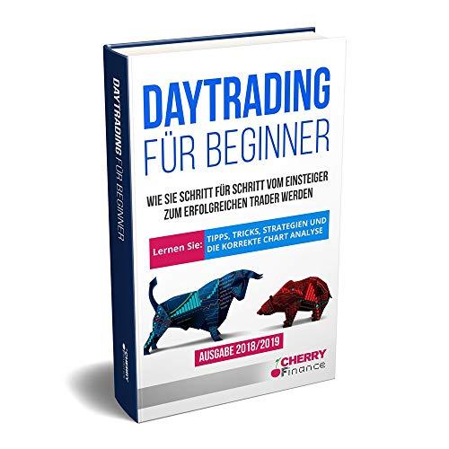 Daytrading für Beginner - Wie Sie Schritt für Schritt vom Einsteiger zum erfolgreichen Trader werden | Lernen Sie: Tipps, Tricks, Strategien und die ... (Trading, Börse und Finanzen für Einsteiger)