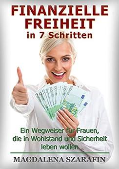 Finanzielle Freiheit in 7 Schritten: Ein Wegweiser für Frauen, die in Wohlstand und Sicherheit leben wollen von [Szarafin, Magdalena]