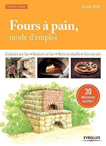 Fours à pain, mode d'emploi: Construire son four - Restaurer un four - Mettre en chauffe - Faire son pain - 30 délicieuses recettes (Chantiers pratiques)