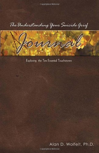 The Understanding Your Suicide Grief Journal: Exploring the Ten Essential Touchstones by Alan D. Wolfelt PhD (Aug 1 2009)