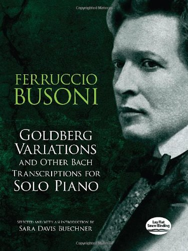 Goldberg Variations And Other Bach Transcriptions For Solo Piano (Dover Music for Keyboard and Piano Four Hands)