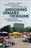 Aneignung urbaner Freiräume: Ein Diskurs über städtischen Raum (Urban Studies)