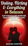 Dating, Flirting & Everything in Between: Flirt Fearlessly, Date Deeper and Exude Confidence, While Being Yourself! (Flirting- Dating-Confidence) (English Edition)