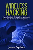 Hacking: Wireless Hacking, How to Hack Wireless Networks, A Step-by-Step Guide for Beginners (How to Hack, Wireless Hacking, Penetration Testing, Social ... Security, Computer Hacking, Kali Linux)