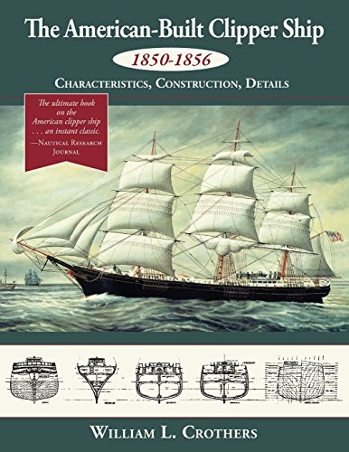 The American-Built Clipper Ship, 1850-1856: Characteristics, Construction, and Details por William L. Crothers