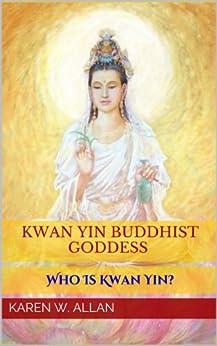 Kwan Yin Buddhist Goddess: Who Is Kwan Yin? by [Allan, Karen  W.]