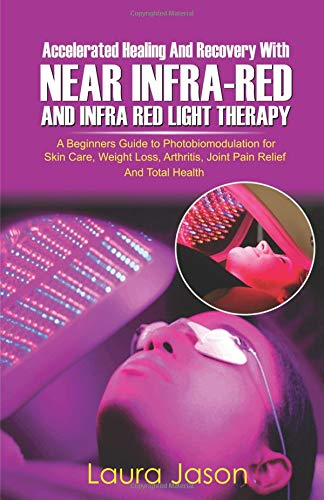 ACCELERATED HEALING AND RECOVERY WITH NEAR-INFRARED AND INFRA RED LIGHT THERAPY: A Beginners Guide to Photobiomodulation for Skin Care, Weight Loss, Arthritis, Joint Pain Relief And Total Health -