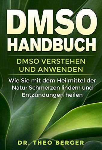 DMSO Handbuch: DMSO verstehen und anwenden. Wie Sie mit dem Heilmittel der Natur Schmerzen lindern und Entzündungen heilen. -