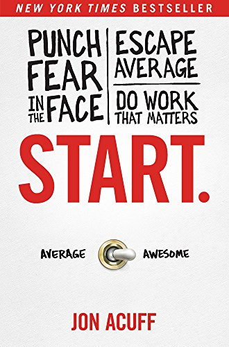 Start.: Punch Fear in the Face, Escape Average, and Do Work That Matters por Jon Acuff