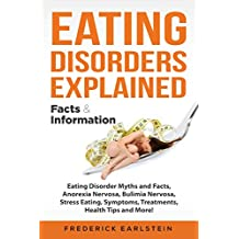 Eating Disorders Explained: Eating Disorder Myths and Facts, Anorexia Nervosa, Bulimia Nervosa, Stress Eating, Symptoms, Treatments, Health Tips and More! Facts & Information