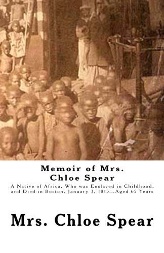 Memoir of Mrs. Chloe Spear: A Native of Africa, Who was Enslaved in Childhood, and Died in Boston, January 3, 1815...Aged 65 Years by Mrs. Chloe Spear (2012-11-06)