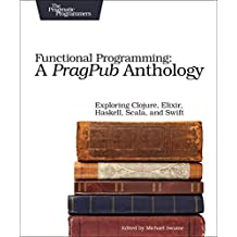 Functional Programming: A Pragpub Anthology; Exploring Clojure, Elixir, Haskell, Scala, and Swift