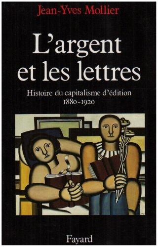 L'Argent et Les Lettres. le capitalisme d'édition 1880-1920