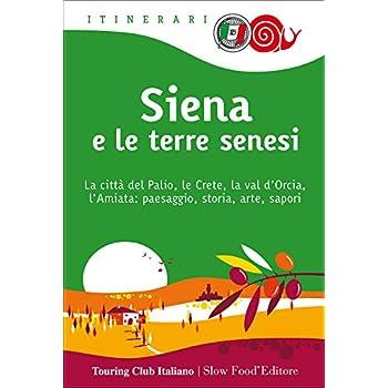 Siena E Le Terre Senesi. La Città Del Palio, Le Crete, La Val D'orcia, L'amiata: Paesaggio, Storia, Arte, Sapori: 1