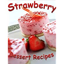 Strawberry Dessert Recipes: 35 Family-Favorite Strawberry Dessert Recipes: Strawberry Pies, Cheesecakes, Soufflés, Cakes, Cobblers, & More (English Edition)