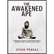 The Awakened Ape: A Biohacker's Guide to Evolutionary Fitness, Natural Ecstasy, and Stress-Free Living