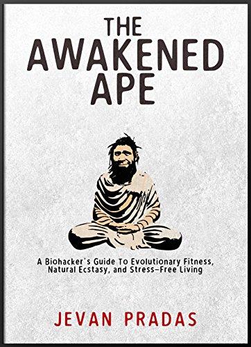 The Awakened Ape: A Biohacker's Guide to Evolutionary Fitness, Natural Ecstasy, and Stress-Free Living (English Edition) por Jevan Pradas
