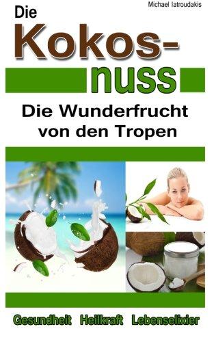 Die Kokosnuss: Die Wunderfrucht von den Tropen (Anti-Aging, Entgiftung, Herz-Kreislauferkrankungen/WISSEN KOMPAKT/Sammelband)