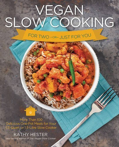 Vegan Slow Cooking for Two or Just for You: More than 100 Delicious One-Pot Meals for Your 1.5-Quart/Litre Slow Cooker by Kathy Hester