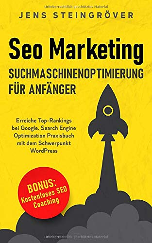 Seo Marketing - Suchmaschinenoptimierung für Anfänger: Erreiche Top-Rankings bei Google. Search Engine Optimization Praxisbuch mit dem Schwerpunkt WordPress.