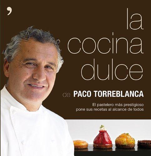 La cocina dulce: El pastelero más prestigioso pone sus recetas al alcance de todos por Francisco Torreblanca García