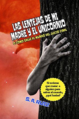 Las lentejas de mi madre y el unicornio: O cómo salvé al mundo del Juicio Final por S. A. Ruiz