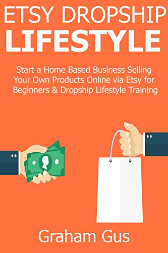ETSY DROPSHIP LIFESTYLE: Start a Home Based Business Selling Your Own Products Online via Etsy for Beginners & Dropship Lifestyle Training (English Edition)