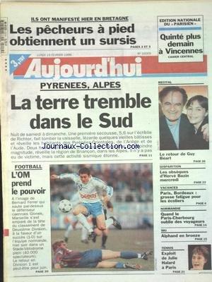 AUJOURD'HUI [No 16005] du 19/02/1996 - LES PECHEURS A PIED OBTIENNENT UN SURSIS - PYRENEES ET ALPES - LA TERRE TREMBLE DANS LE SUD - LE RETOUR DE GUY BEART - LES OBSEQUES DE HERVE BAZIN - NORMANDIE - QUAND LE PARIS-CHERBOURG OUBLIE DES VOYAGEURS - LES SPORTS - FOOT - ALPHAND EN BRONZE - TENNIS ET JULIE HALARD